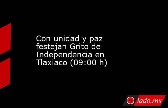 Con unidad y paz festejan Grito de Independencia en Tlaxiaco (09:00 h). Noticias en tiempo real