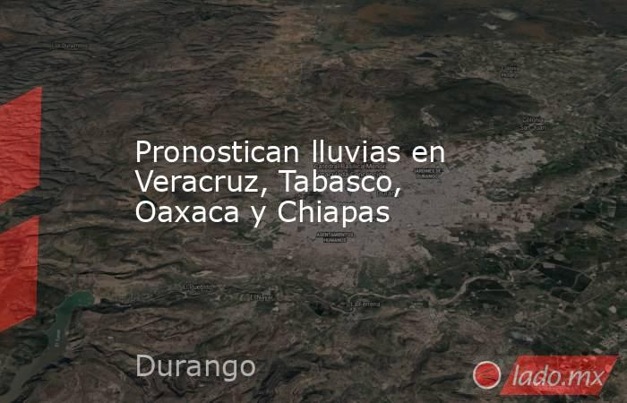 Pronostican lluvias en Veracruz, Tabasco, Oaxaca y Chiapas. Noticias en tiempo real