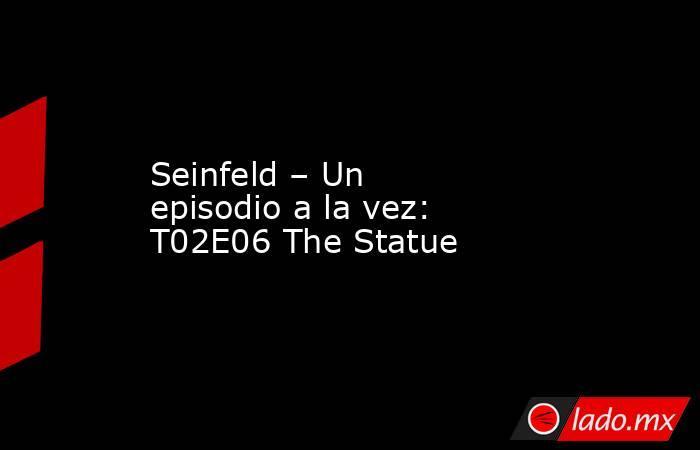 Seinfeld – Un episodio a la vez: T02E06 The Statue. Noticias en tiempo real