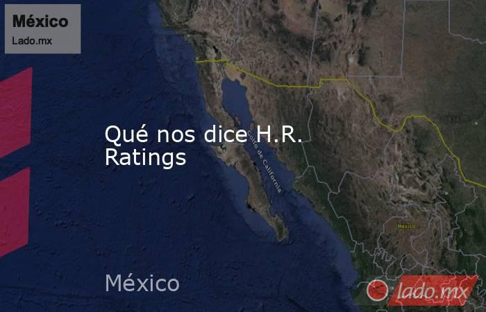 Qué nos dice H.R. Ratings. Noticias en tiempo real