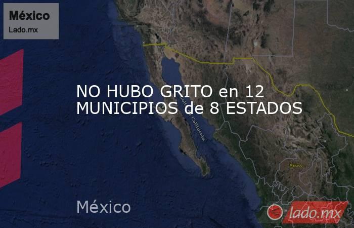 NO HUBO GRITO en 12 MUNICIPIOS de 8 ESTADOS. Noticias en tiempo real