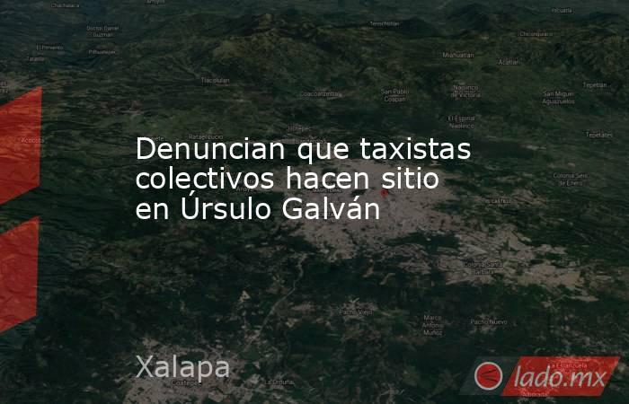Denuncian que taxistas colectivos hacen sitio en Úrsulo Galván. Noticias en tiempo real