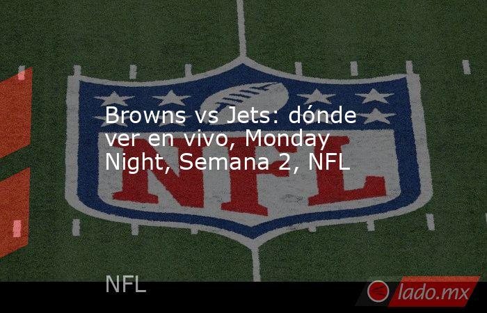 Browns vs Jets: dónde ver en vivo, Monday Night, Semana 2, NFL. Noticias en tiempo real