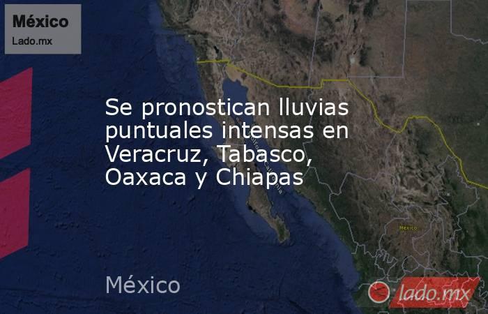 Se pronostican lluvias puntuales intensas en Veracruz, Tabasco, Oaxaca y Chiapas. Noticias en tiempo real