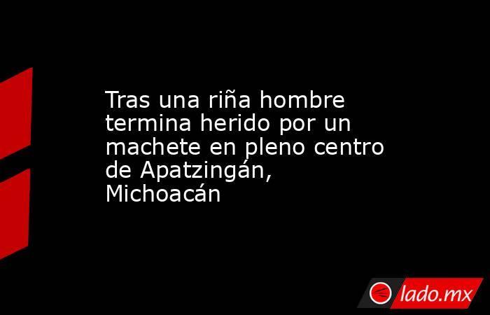 Tras una riña hombre termina herido por un machete en pleno centro de Apatzingán, Michoacán. Noticias en tiempo real