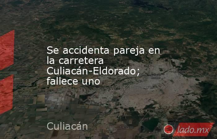 Se accidenta pareja en la carretera Culiacán-Eldorado; fallece uno. Noticias en tiempo real