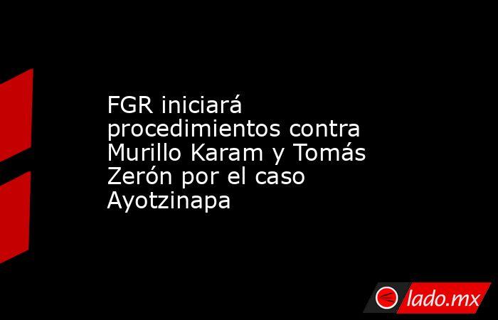 FGR iniciará procedimientos contra Murillo Karam y Tomás Zerón por el caso Ayotzinapa. Noticias en tiempo real