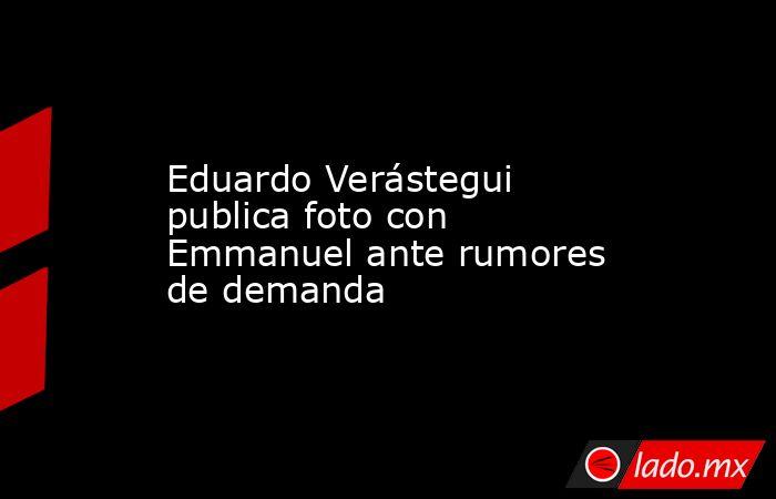 Eduardo Verástegui publica foto con Emmanuel ante rumores de demanda. Noticias en tiempo real