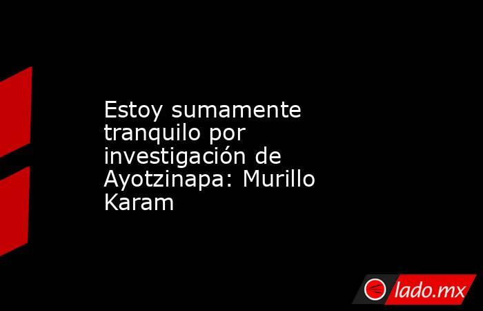 Estoy sumamente tranquilo por investigación de Ayotzinapa: Murillo Karam. Noticias en tiempo real