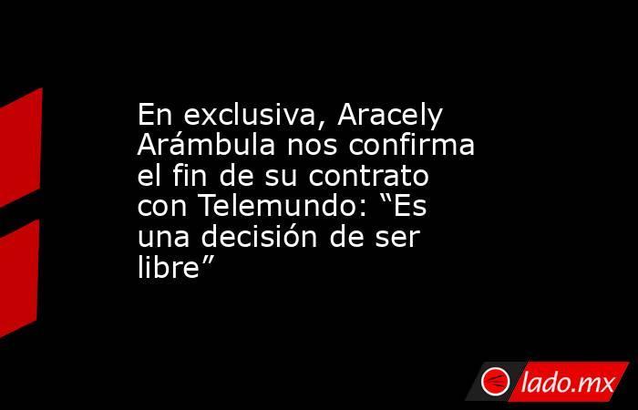 """En exclusiva, Aracely Arámbula nos confirma el fin de su contrato con Telemundo: """"Es una decisión de ser libre"""". Noticias en tiempo real"""