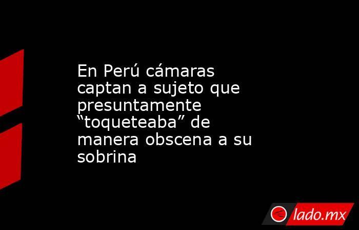 """En Perú cámaras captan a sujeto que presuntamente """"toqueteaba"""" de manera obscena a su sobrina. Noticias en tiempo real"""