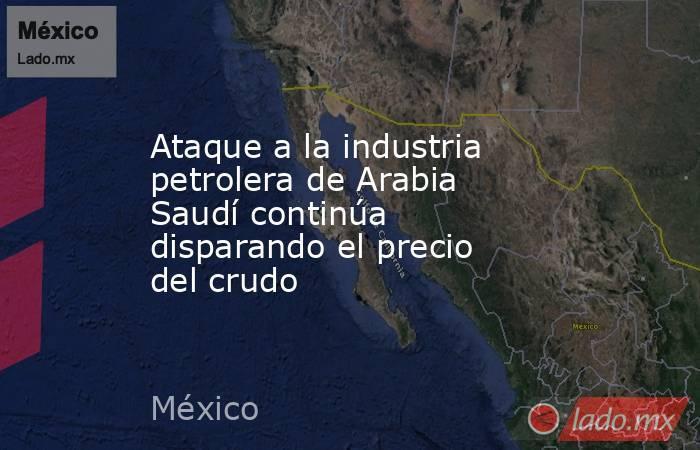 Ataque a la industria petrolera de Arabia Saudí continúa disparando el precio del crudo. Noticias en tiempo real