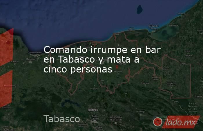 Comando irrumpe en bar en Tabasco y mata a cinco personas. Noticias en tiempo real