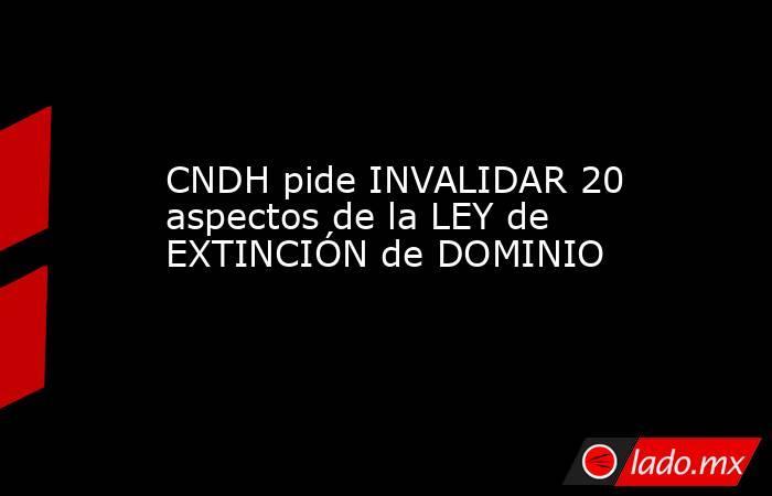 CNDH pide INVALIDAR 20 aspectos de la LEY de EXTINCIÓN de DOMINIO. Noticias en tiempo real