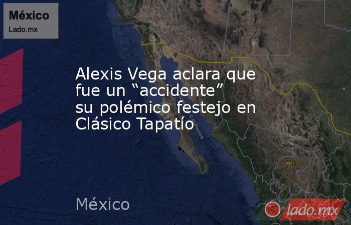 """Alexis Vega aclara que fue un """"accidente"""" su polémico festejo en Clásico Tapatío. Noticias en tiempo real"""