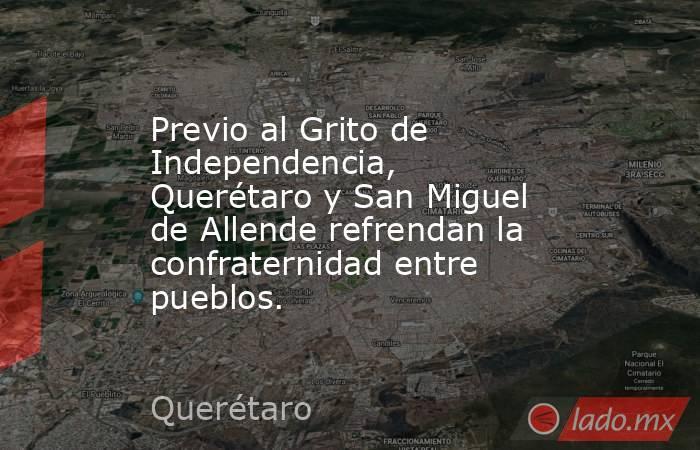 Previo al Grito de Independencia, Querétaro y San Miguel de Allende refrendan la confraternidad entre pueblos.. Noticias en tiempo real