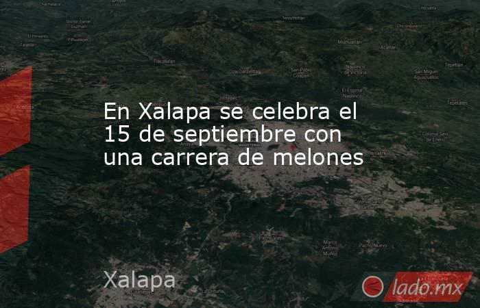 En Xalapa se celebra el 15 de septiembre con una carrera de melones. Noticias en tiempo real