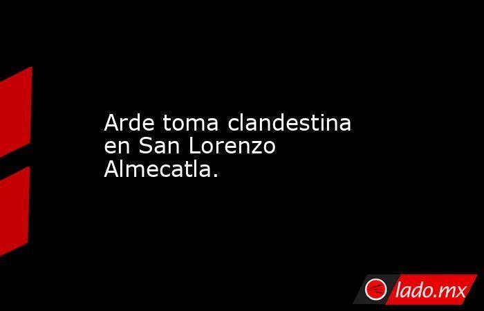 Arde toma clandestina en San Lorenzo Almecatla.. Noticias en tiempo real