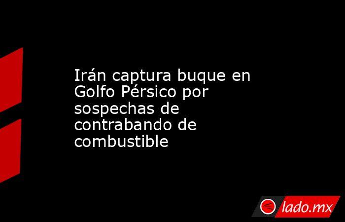 Irán captura buque en Golfo Pérsico por sospechas de contrabando de combustible. Noticias en tiempo real