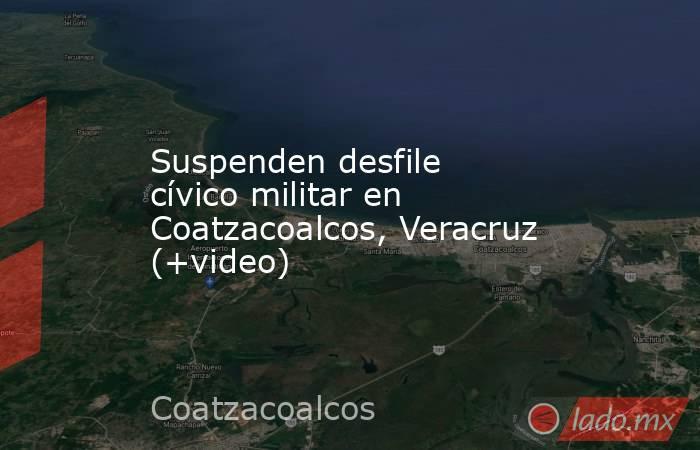Suspenden desfile cívico militar en Coatzacoalcos, Veracruz (+video). Noticias en tiempo real