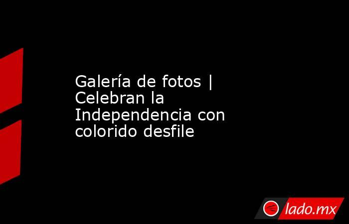 Galería de fotos | Celebran la Independencia con colorido desfile. Noticias en tiempo real