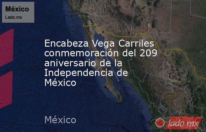 Encabeza Vega Carriles conmemoración del 209 aniversario de la Independencia de México. Noticias en tiempo real