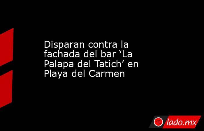 Disparan contra la fachada del bar 'La Palapa del Tatich' en Playa del Carmen. Noticias en tiempo real