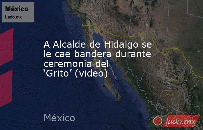 A Alcalde de Hidalgo se le cae bandera durante ceremonia del 'Grito' (video). Noticias en tiempo real
