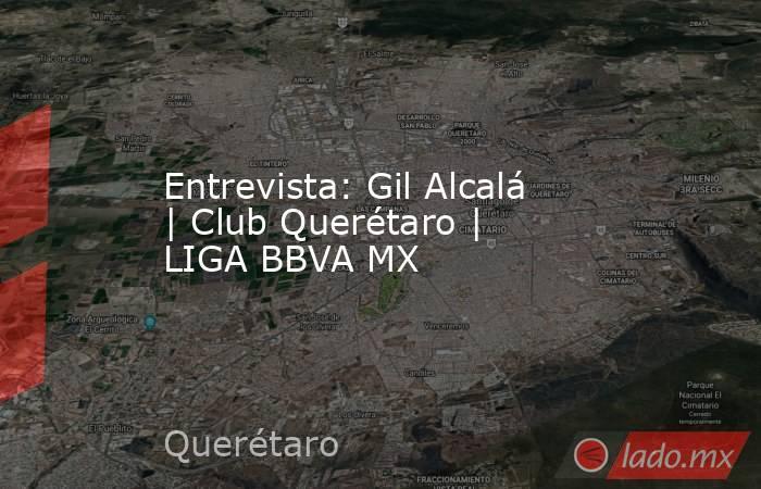 Entrevista: Gil Alcalá | Club Querétaro | LIGA BBVA MX. Noticias en tiempo real
