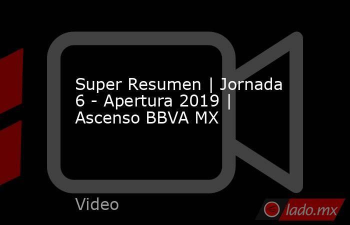 Super Resumen | Jornada 6 - Apertura 2019 | Ascenso BBVA MX. Noticias en tiempo real