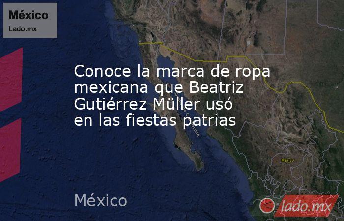 Conoce la marca de ropa mexicana que Beatriz Gutiérrez Müller usó en las fiestas patrias. Noticias en tiempo real