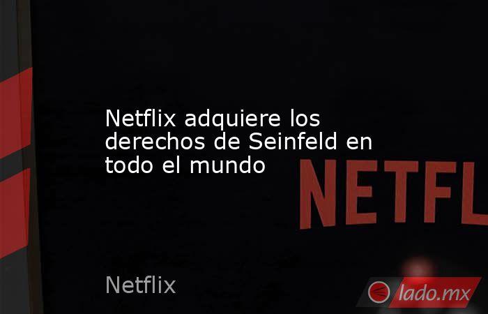 Netflix adquiere los derechos de Seinfeld en todo el mundo. Noticias en tiempo real