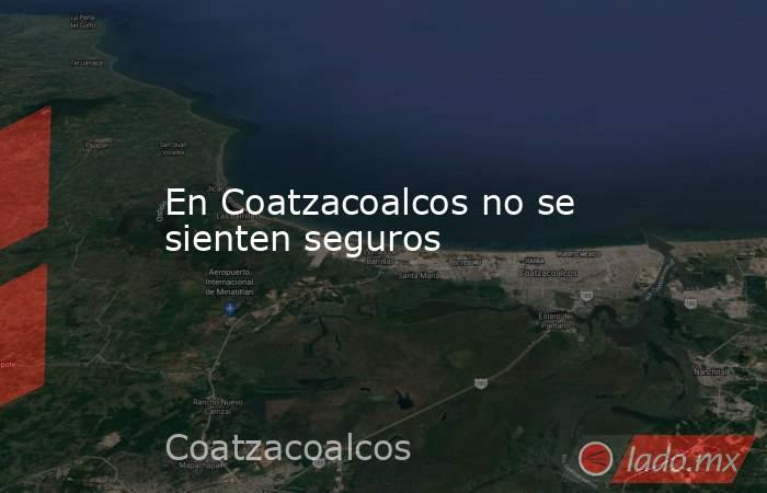 En Coatzacoalcos no se sienten seguros. Noticias en tiempo real