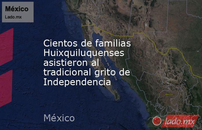 Cientos de familias Huixquiluquenses asistieron al tradicional grito de Independencia. Noticias en tiempo real