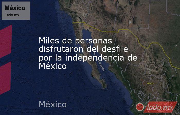 Miles de personas disfrutaron del desfile por la independencia de México. Noticias en tiempo real