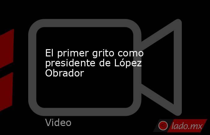 El primer grito como presidente de López Obrador. Noticias en tiempo real