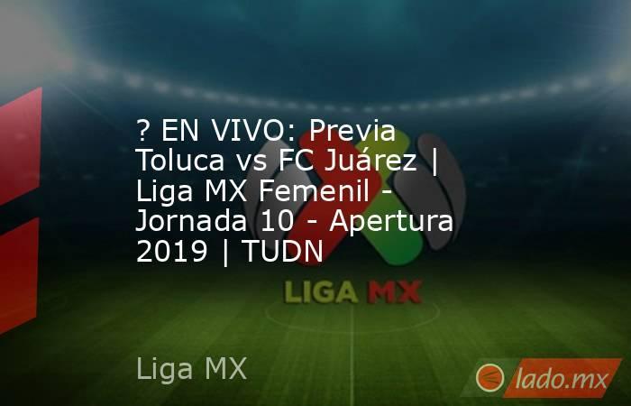 ? EN VIVO: Previa Toluca vs FC Juárez | Liga MX Femenil - Jornada 10 - Apertura 2019 | TUDN. Noticias en tiempo real