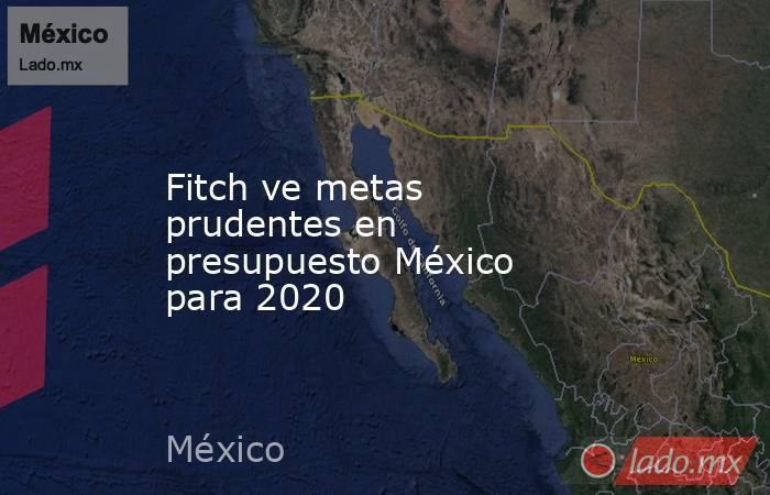 Fitch ve metas prudentes en presupuesto México para 2020. Noticias en tiempo real