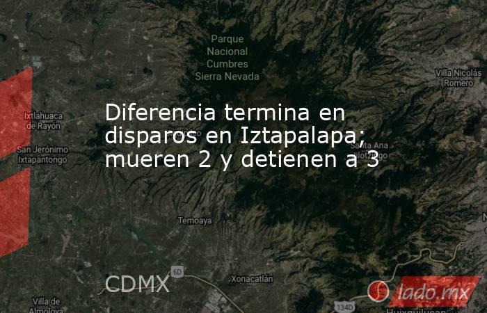 Diferencia termina en disparos en Iztapalapa; mueren 2 y detienen a 3. Noticias en tiempo real