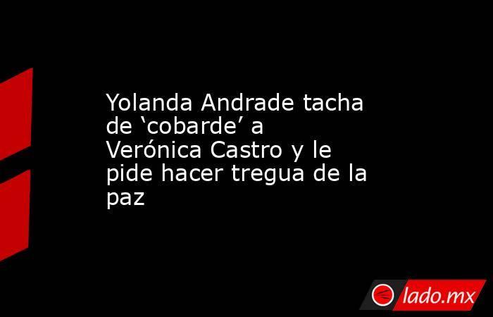 Yolanda Andrade tacha de 'cobarde' a Verónica Castro y le pide hacer tregua de la paz. Noticias en tiempo real