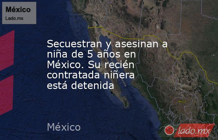 Secuestran y asesinan a niña de 5 años en México. Su recién contratada niñera está detenida. Noticias en tiempo real
