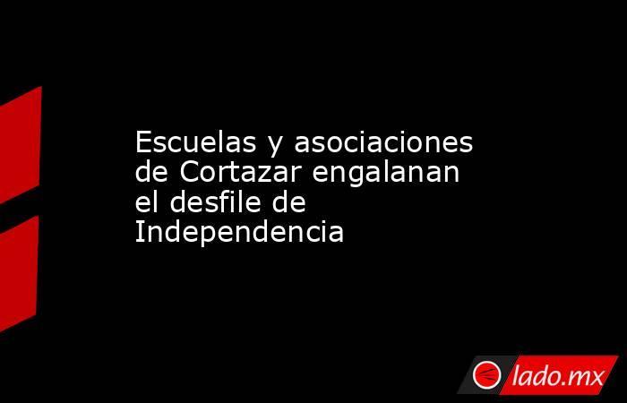 Escuelas y asociaciones de Cortazar engalanan el desfile de Independencia. Noticias en tiempo real
