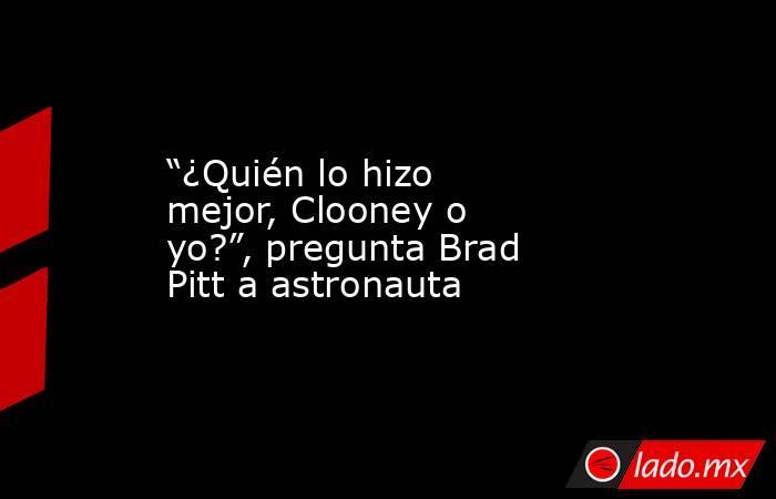 """""""¿Quién lo hizo mejor, Clooney o yo?"""", pregunta Brad Pitt a astronauta. Noticias en tiempo real"""