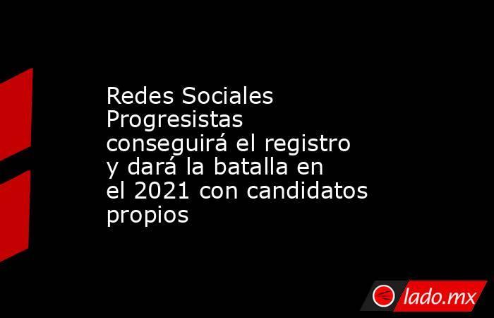 Redes Sociales Progresistas conseguirá el registro y dará la batalla en el 2021 con candidatos propios. Noticias en tiempo real