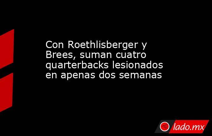 Con Roethlisberger y Brees, suman cuatro quarterbacks lesionados en apenas dos semanas . Noticias en tiempo real