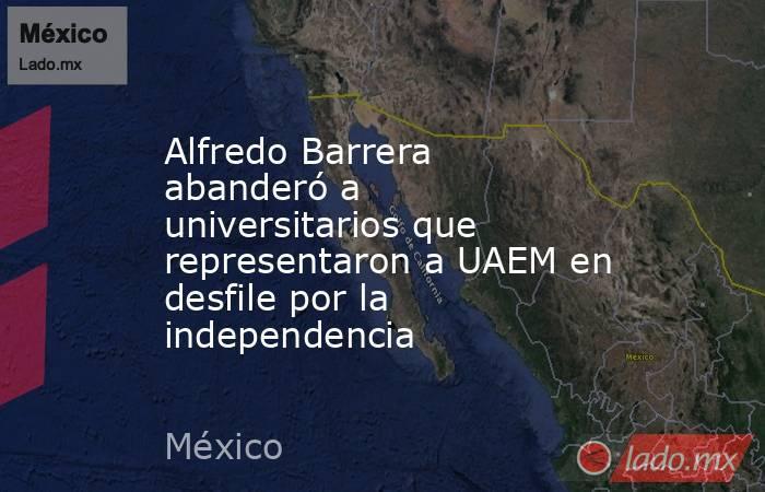 Alfredo Barrera abanderó a universitarios que representaron a UAEM en desfile por la independencia. Noticias en tiempo real