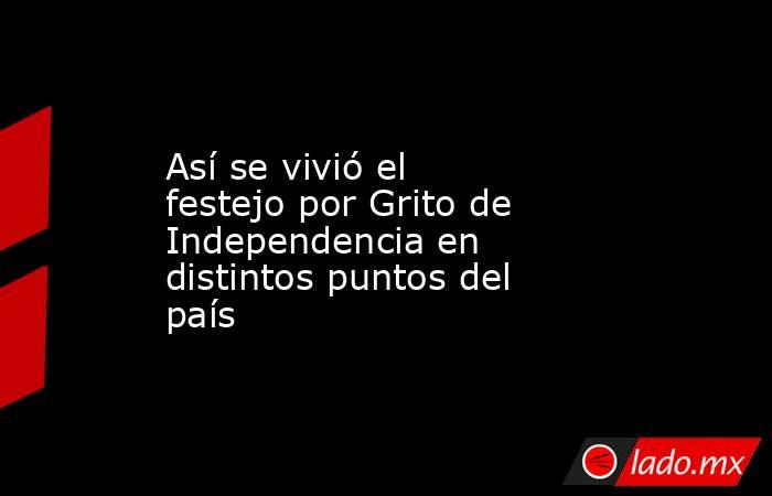 Así se vivió el festejo por Grito de Independencia en distintos puntos del país. Noticias en tiempo real