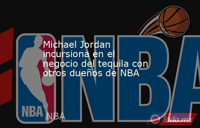 Michael Jordan incursiona en el negocio del tequila con otros dueños de NBA. Noticias en tiempo real