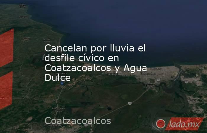 Cancelan por lluvia el desfile cívico en Coatzacoalcos y Agua Dulce. Noticias en tiempo real