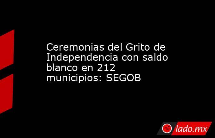 Ceremonias del Grito de Independencia con saldo blanco en 212 municipios: SEGOB. Noticias en tiempo real